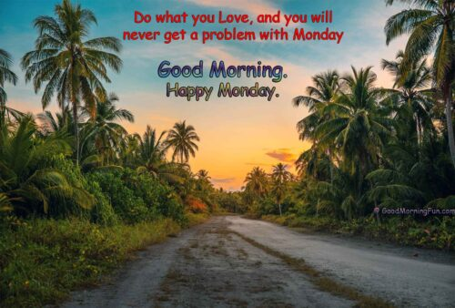 Do what you love, and you will never get a problem with Monday - Good Morning