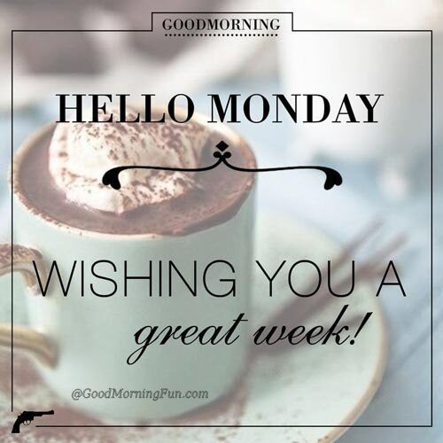 Good Morning - Hello Monday Wishing you a great week