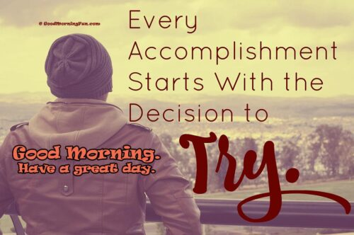 Every accomplishment starts with the decision try - Good Morning