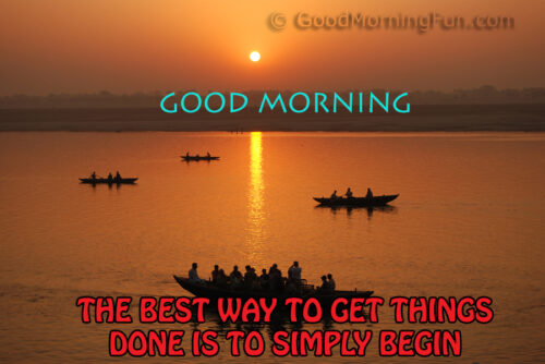 Good Morning Wishes. The best way to get things done is to begin.
