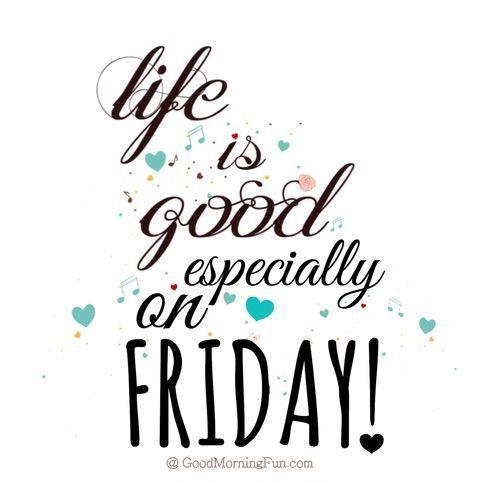 Life is good especially on Fridays