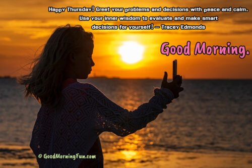 Good Morning - Happy Thursday - Greet your problems and decisions with peace and calm