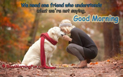 Good Morning - We need one friend who understands what we're not saying