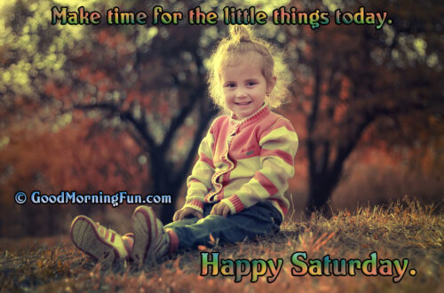 Happy Saturday - Make time for the little things to do today