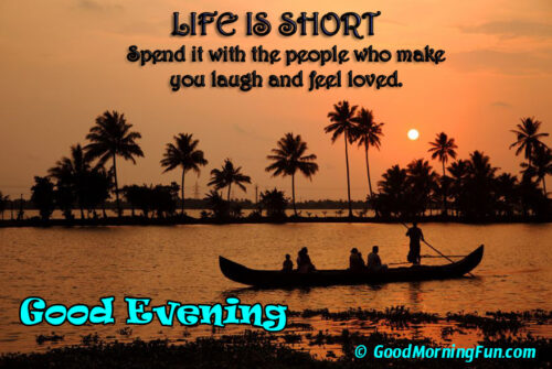 Life is short, spend it with the people you love - Good Evening love quote