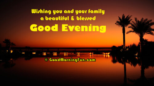 Wishing you and your family a beautiful & blessed good evening